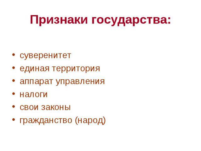 Признаки государства: суверенитетединая территорияаппарат управленияналогисвои законыгражданство (народ)