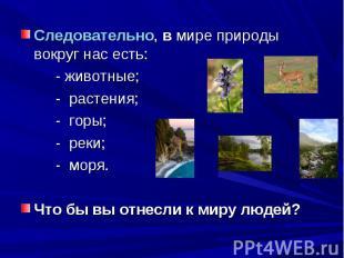 Следовательно, в мире природы вокруг нас есть: - животные;- растения;- горы;- ре