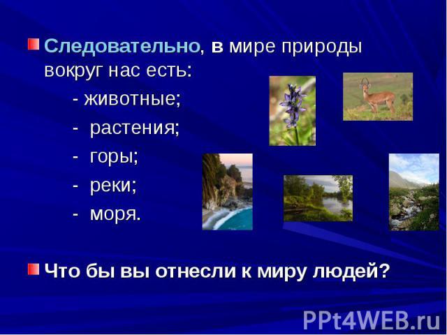 Следовательно, в мире природы вокруг нас есть: - животные;- растения;- горы;- реки;- моря.Что бы вы отнесли к миру людей?