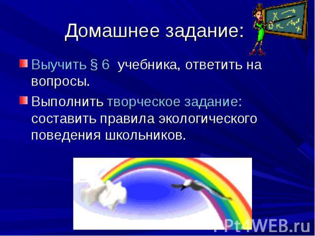Выучить § 6 учебника, ответить на вопросы. Выполнить творческое задание: составить правила экологического поведения школьников.