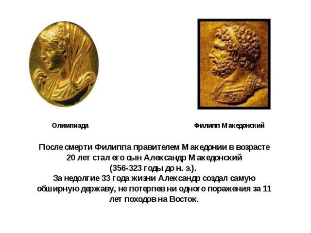 После смерти Филиппа правителем Македонии в возрасте 20 лет стал его сын Александр Македонский(356-323 годы до н. э.). За недолгие 33 года жизни Александр создал самую обширную державу, не потерпев ни одного поражения за 11 лет походов на Восток.
