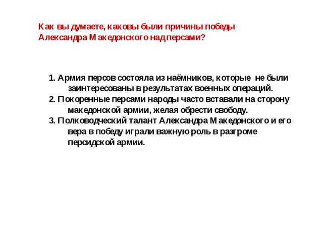 Как вы думаете, каковы были причины победы Александра Македонского над персами? 1. Армия персов состояла из наёмников, которые не были заинтересованы в результатах военных операций.2. Покоренные персами народы часто вставали на сторону македонской а…