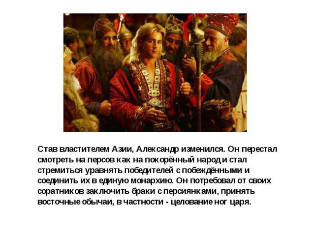 Став властителем Азии, Александр изменился. Он перестал смотреть на персов как на покорённый народ и стал стремиться уравнять победителей с побеждёнными и соединить их в единую монархию. Он потребовал от своих соратников заключить браки с персиянкам…