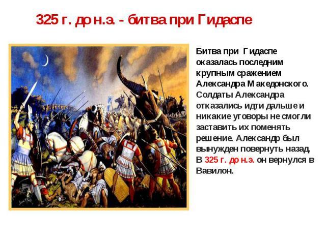 325 г. до н.э. - битва при Гидаспе Битва при Гидаспе оказалась последним крупным сражением Александра Македонского.Солдаты Александра отказались идти дальше и никакие уговоры не смогли заставить их поменять решение. Александр был вынужден повернуть …