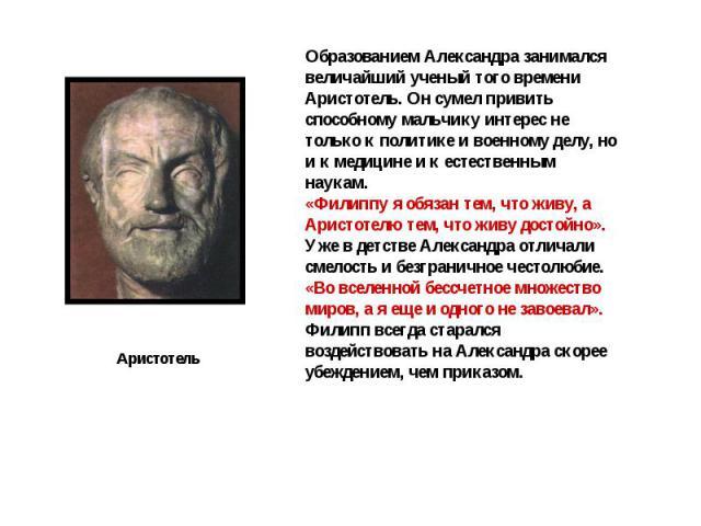 Образованием Александра занимался величайший ученый того времени Аристотель. Он сумел привить способному мальчику интерес не только к политике и военному делу, но и к медицине и к естественным наукам. «Филиппу я обязан тем, что живу, а Аристотелю те…