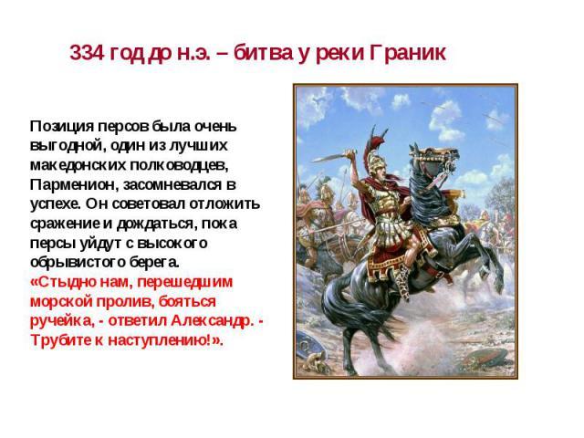 334 год до н.э. – битва у реки Граник Позиция персов была очень выгодной, один из лучших македонских полководцев, Парменион, засомневался в успехе. Он советовал отложить сражение и дождаться, пока персы уйдут с высокого обрывистого берега.«Стыдно на…