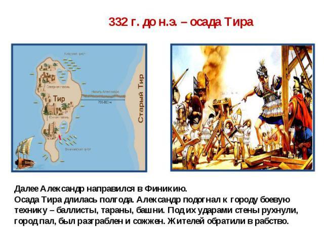 Далее Александр направился в Финикию. Осада Тира длилась полгода. Александр подогнал к городу боевую технику – баллисты, тараны, башни. Под их ударами стены рухнули, город пал, был разграблен и сожжен. Жителей обратили в рабство.
