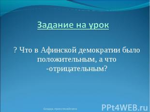 Задание на урок ? Что в Афинской демократии было положительным, а что -отрицател