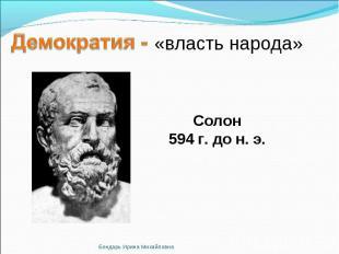 Демократия - «власть народа» Солон594 г. до н. э.