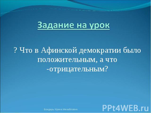 Задание на урок ? Что в Афинской демократии было положительным, а что -отрицательным?