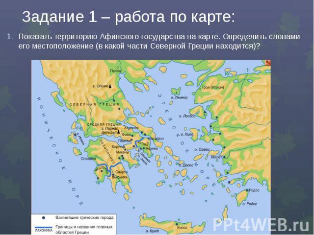 Задание 1 – работа по карте:Показать территорию Афинского государства на карте. Определить словами его местоположение (в какой части Северной Греции находится)?