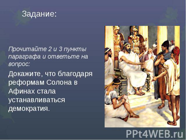 Задание:Прочитайте 2 и 3 пункты параграфа и ответьте на вопрос:Докажите, что благодаря реформам Солона в Афинах стала устанавливаться демократия.