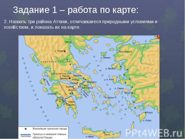 Задание 1 – работа по карте:2. Назвать три района Аттики, отличавшиеся природными условиями и хозяйством, и показать их на карте.