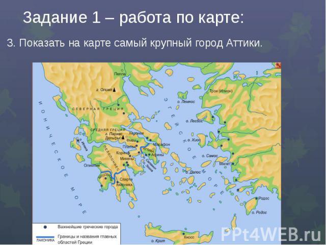 Задание 1 – работа по карте:3. Показать на карте самый крупный город Аттики.