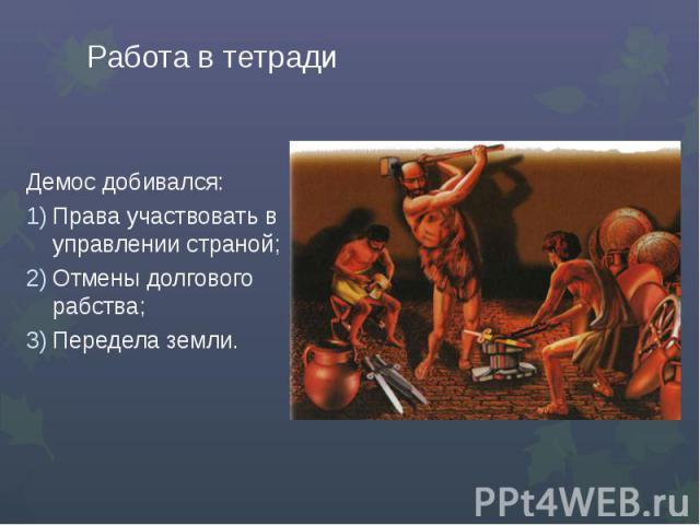 Работа в тетрадиДемос добивался:Права участвовать в управлении страной;Отмены долгового рабства;Передела земли.