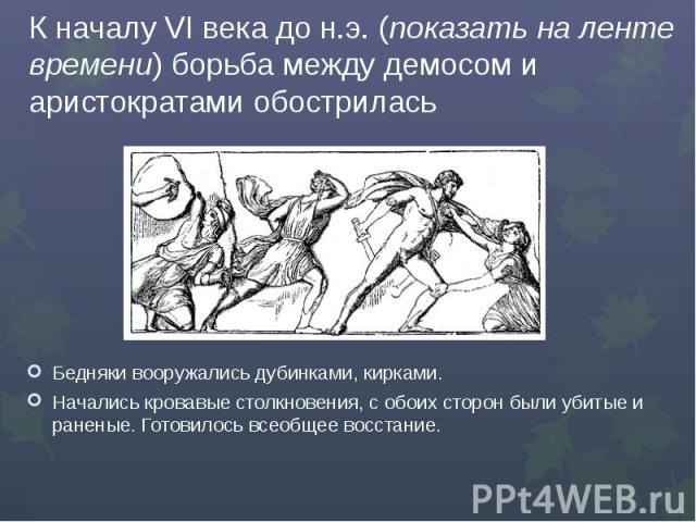 К началу VI века до н.э. (показать на ленте времени) борьба между демосом и аристократами обострилась Бедняки вооружались дубинками, кирками.Начались кровавые столкновения, с обоих сторон были убитые и раненые. Готовилось всеобщее восстание.