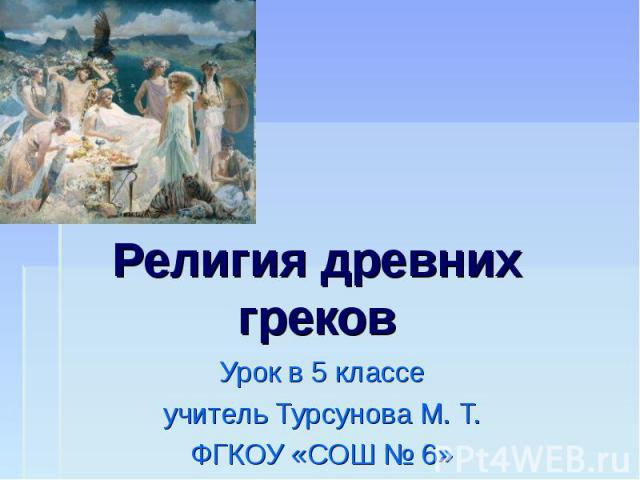 Религия древних греков Урок в 5 классеучитель Турсунова М. Т.ФГКОУ «СОШ № 6»