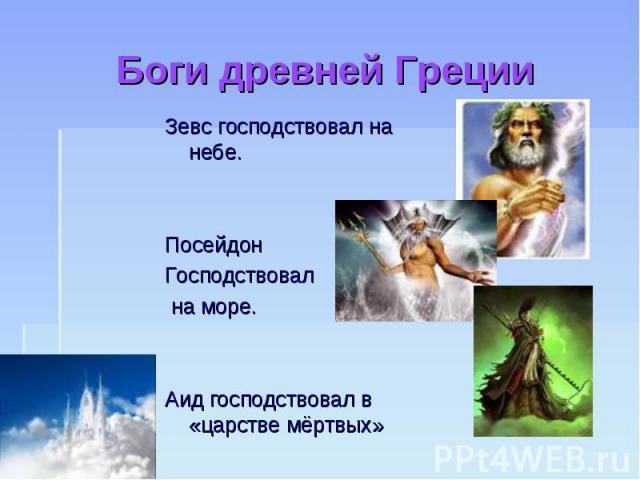 Боги древней Греции Зевс господствовал на небе.Посейдон Господствовал на море.Аид господствовал в «царстве мёртвых»