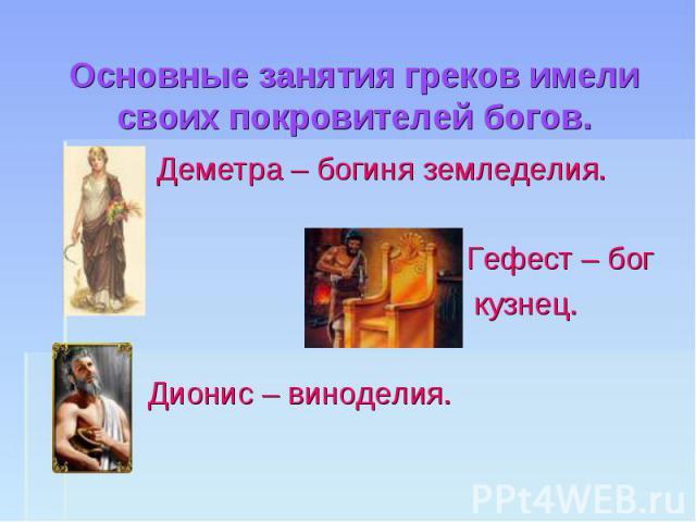 Основные занятия греков имели своих покровителей богов. Деметра – богиня земледелия. Гефест – бог кузнец. Дионис – виноделия.