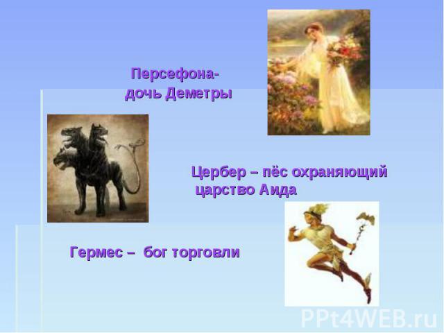 Персефона- дочь Деметры Цербер – пёс охраняющий царство Аида Гермес – бог торговли