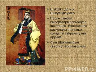 В 2010 г. до н.э. Шихуанди умерПосле смерти императора вспыхнуло восстание. Восс