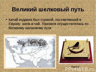 Великий шелковый путьКитай издавна был страной, поставлявшей в Европу шелк и чай