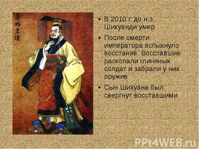 В 2010 г. до н.э. Шихуанди умерПосле смерти императора вспыхнуло восстание. Восставшие раскопали глиняных солдат и забрали у них оружиеСын Шихуана был свергнут восставшими