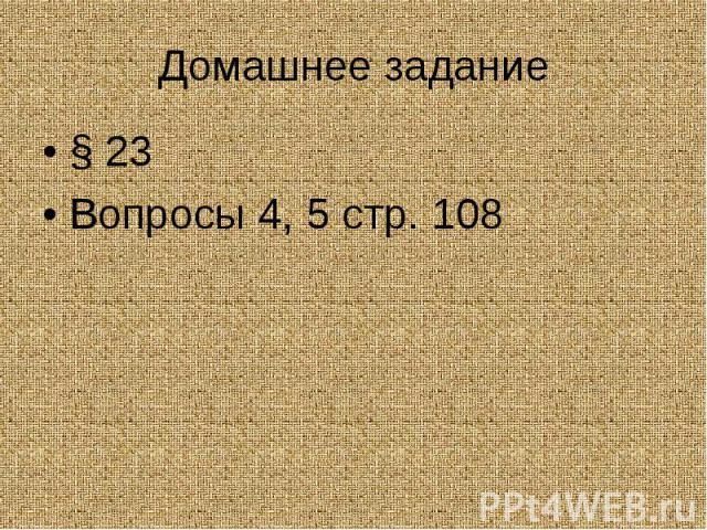 Домашнее задание§ 23Вопросы 4, 5 стр. 108