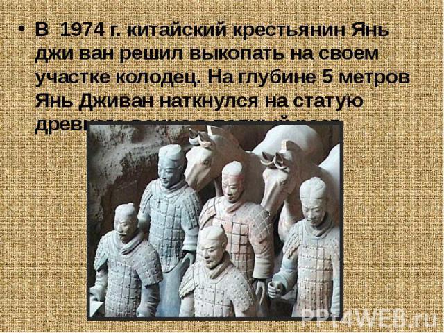 В 1974 г. китайский крестьянин Янь джи ван решил выкопать на своем участке колодец. На глубине 5 метров Янь Дживан наткнулся на статую древнего воина в полный рост.