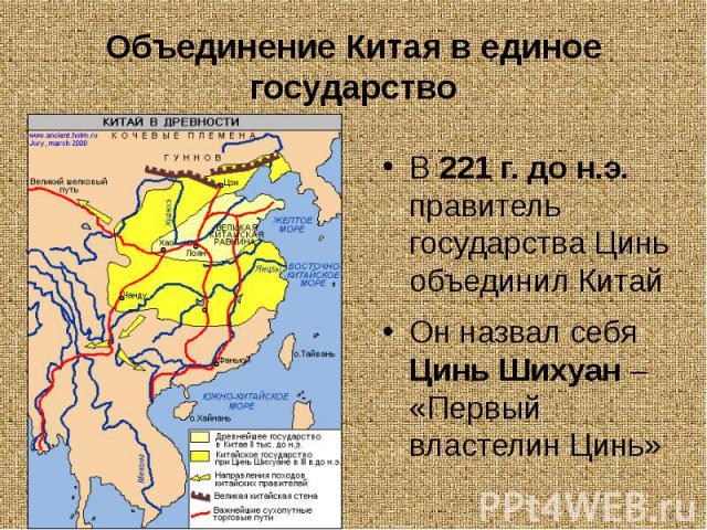 Объединение Китая в единое государствоВ 221 г. до н.э. правитель государства Цинь объединил КитайОн назвал себя Цинь Шихуан – «Первый властелин Цинь»