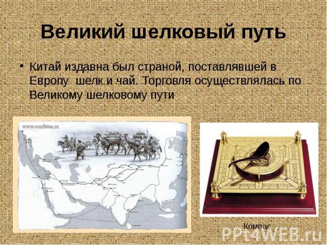 Великий шелковый путьКитай издавна был страной, поставлявшей в Европу шелк и чай. Торговля осуществлялась по Великому шелковому пути