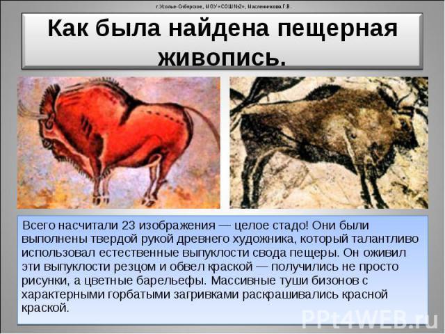 Как была найдена пещерная живопись. Всего насчитали 23 изображения — целое стадо! Они были выполнены твердой рукой древнего художника, который талантливо использовал естественные выпуклости свода пещеры. Он оживил эти выпуклости резцом и обвел краск…