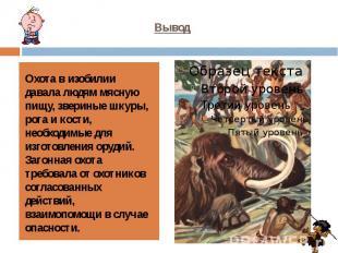 Охота в изобилии давала людям мясную пищу, звериные шкуры, рога и кости, необход