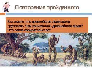 Повторение пройденного Вы знаете, что древнейшие люди жили группами. Чем занимал