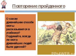 Повторение пройденного О каком древнейшем способе охоты рассказывается в учебник