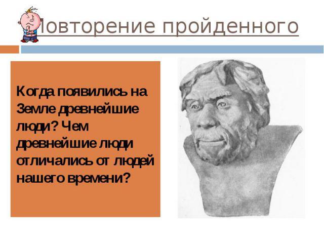 Повторение пройденного Когда появились на Земле древнейшие люди? Чем древнейшие люди отличались от людей нашего времени?