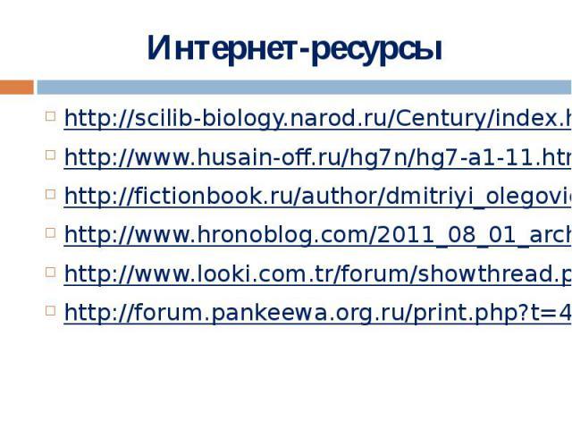 Интернет-ресурсы http://scilib-biology.narod.ru/Century/index.htmlhttp://www.husain-off.ru/hg7n/hg7-a1-11.htmlhttp://fictionbook.ru/author/dmitriyi_olegovich_sillov/boeviye_noji/read_online.html?page=1http://www.hronoblog.com/2011_08_01_archive.html…