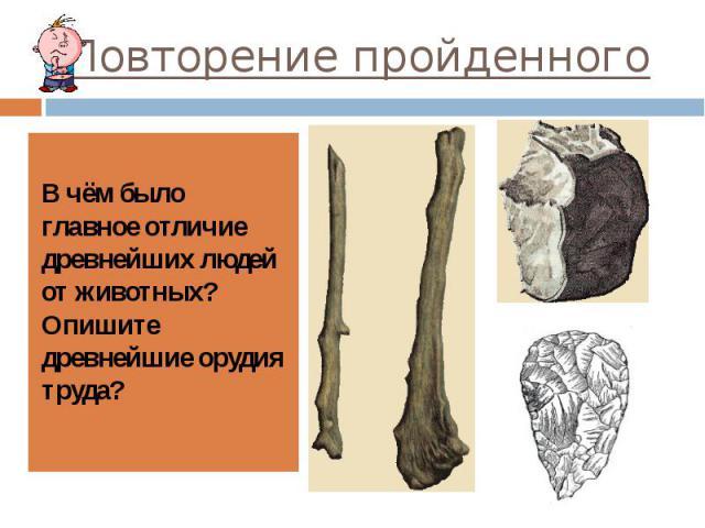 Повторение пройденного В чём было главное отличие древнейших людей от животных? Опишите древнейшие орудия труда?