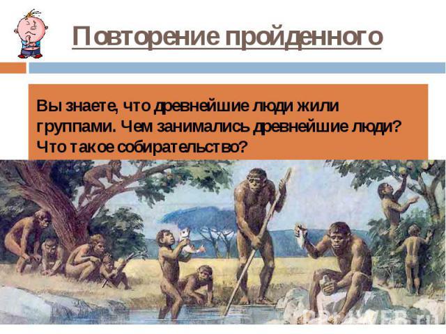 Повторение пройденного Вы знаете, что древнейшие люди жили группами. Чем занимались древнейшие люди? Что такое собирательство?