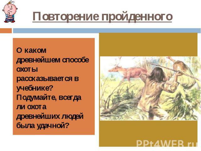 Повторение пройденного О каком древнейшем способе охоты рассказывается в учебнике? Подумайте, всегда ли охота древнейших людей была удачной?