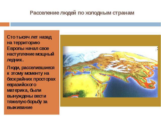 Расселение людей по холодным странам Сто тысяч лет назад на территорию Европы начал свое наступление мощный ледник.Люди, расселившиеся к этому моменту на бескрайних просторах евразийского материка, были вынуждены вести тяжелую борьбу за выживание