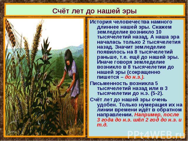 Счёт лет до нашей эры История человечества намного длиннее нашей эры. Скажем земледелие возникло 10 тысячелетий назад. А наша эра началась только 2 тысячелетия назад. Значит земледелие появилось на 8 тысячелетий раньше, т.е. ещё до нашей эры. Иначе …