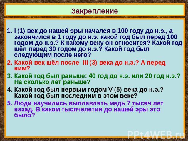 I (1) век до нашей эры начался в 100 году до н.э., а закончился в 1 году до н.э. какой год был перед 100 годом до н.э.? К какому веку он относится? Какой год шёл перед 30 годом до н.э.? Какой год был следующим после него?Какой век шёл после III (3) …