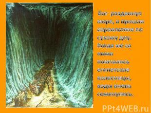 Бог раздвинул море, и прошли израильтяне по сухому дну. Когда же за ними помчали