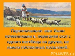 Первоначально они были кочевниками и, перегоняя скот с одного пастбища на другое