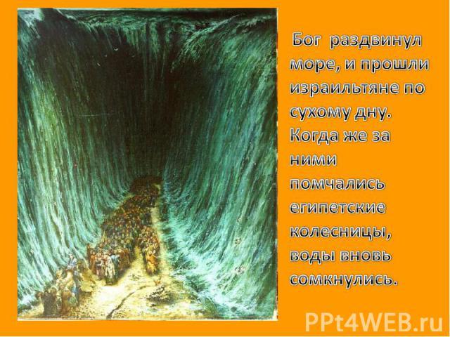 Бог раздвинул море, и прошли израильтяне по сухому дну. Когда же за ними помчались египетские колесницы, воды вновь сомкнулись.