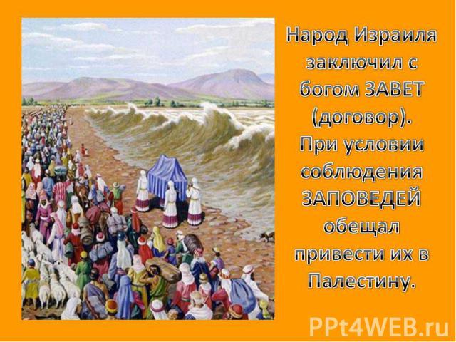 Народ Израиля заключил с богом ЗАВЕТ (договор).При условии соблюдения ЗАПОВЕДЕЙ обещал привести их в Палестину.