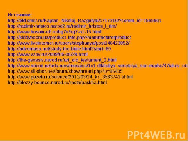 Источники:http://old.smi2.ru/Kaptan_Nikolaj_Razgulyai/c717316/?comm_id=1565661http://radimir-hristos.narod2.ru/radimir_hristos_i_rim/http://www.husain-off.ru/hg7n/hg7-a1-15.htmlhttp://kiddyboom.ua/product_info.php?manufacturerproducthttp://www.livei…