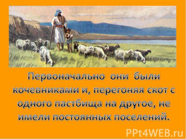 Первоначально они были кочевниками и, перегоняя скот с одного пастбища на другое, не имели постоянных поселений.