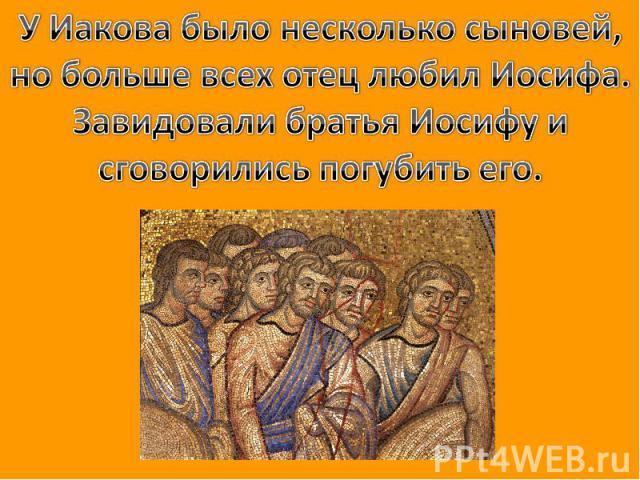 У Иакова было несколько сыновей, но больше всех отец любил Иосифа. Завидовали братья Иосифу и сговорились погубить его.
